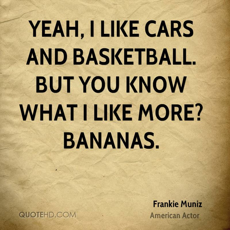 Yeah, I like cars and basketball. But you know what I like more? Bananas.