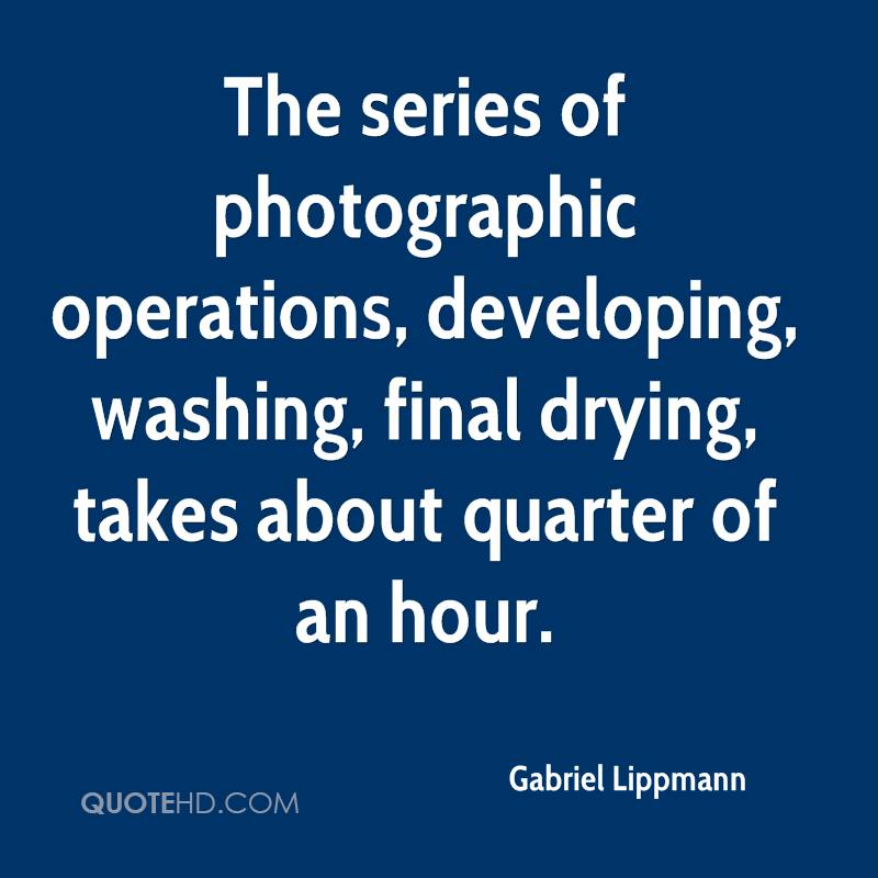 The series of photographic operations, developing, washing, final drying, takes about quarter of an hour.