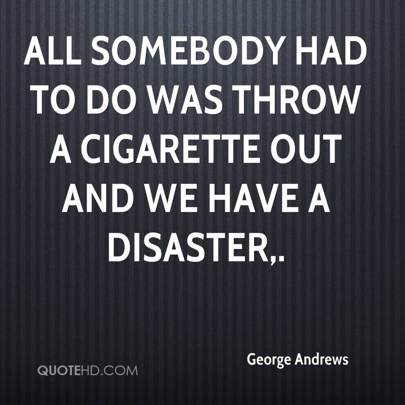 All somebody had to do was throw a cigarette out and we have a disaster.