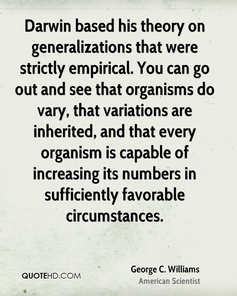 Darwin based his theory on generalizations that were strictly empirical. You can go out and see that organisms do vary, that variations are inherited, and that every organism is capable of increasing its numbers in sufficiently favorable circumstances.