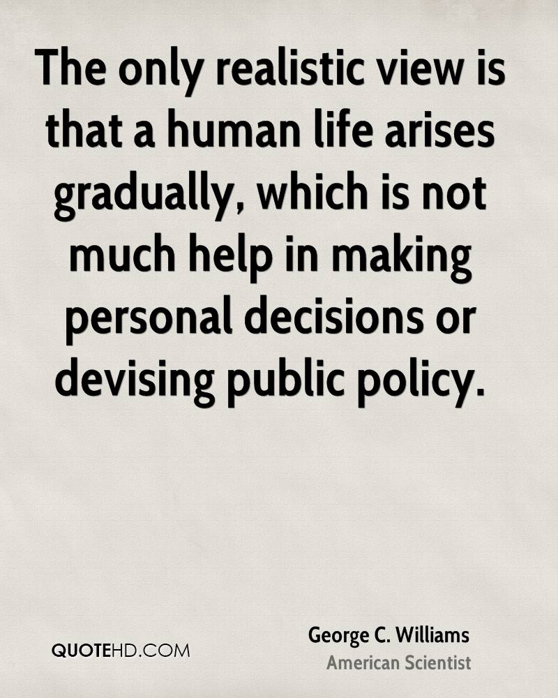 The only realistic view is that a human life arises gradually, which is not much help in making personal decisions or devising public policy.