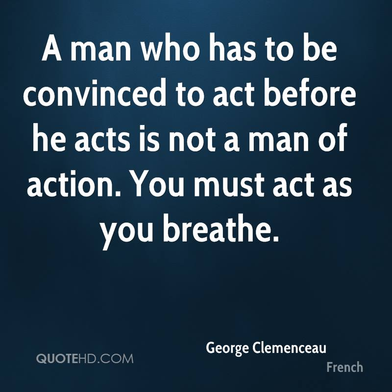 A man who has to be convinced to act before he acts is not a man of action. You must act as you breathe.