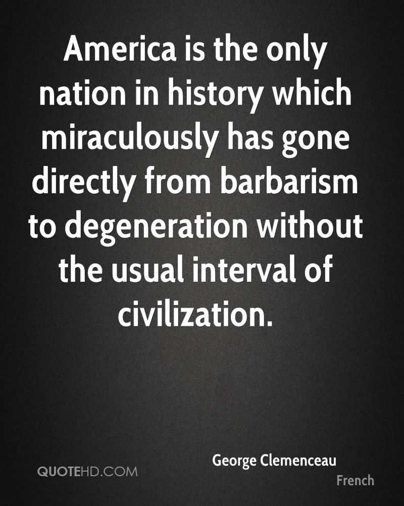 America is the only nation in history which miraculously has gone directly from barbarism to degeneration without the usual interval of civilization.