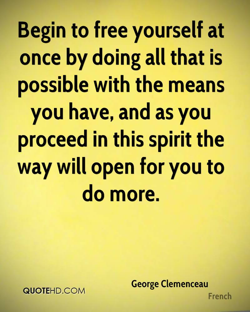 Begin to free yourself at once by doing all that is possible with the means you have, and as you proceed in this spirit the way will open for you to do more.