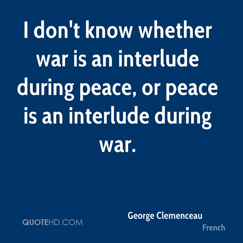 I don't know whether war is an interlude during peace, or peace is an interlude during war.