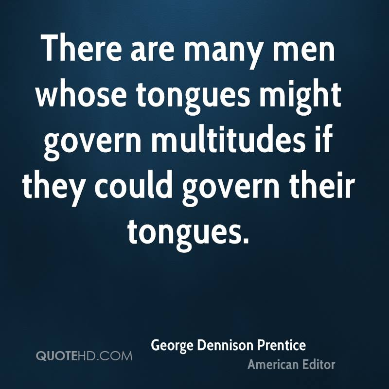 There are many men whose tongues might govern multitudes if they could govern their tongues.