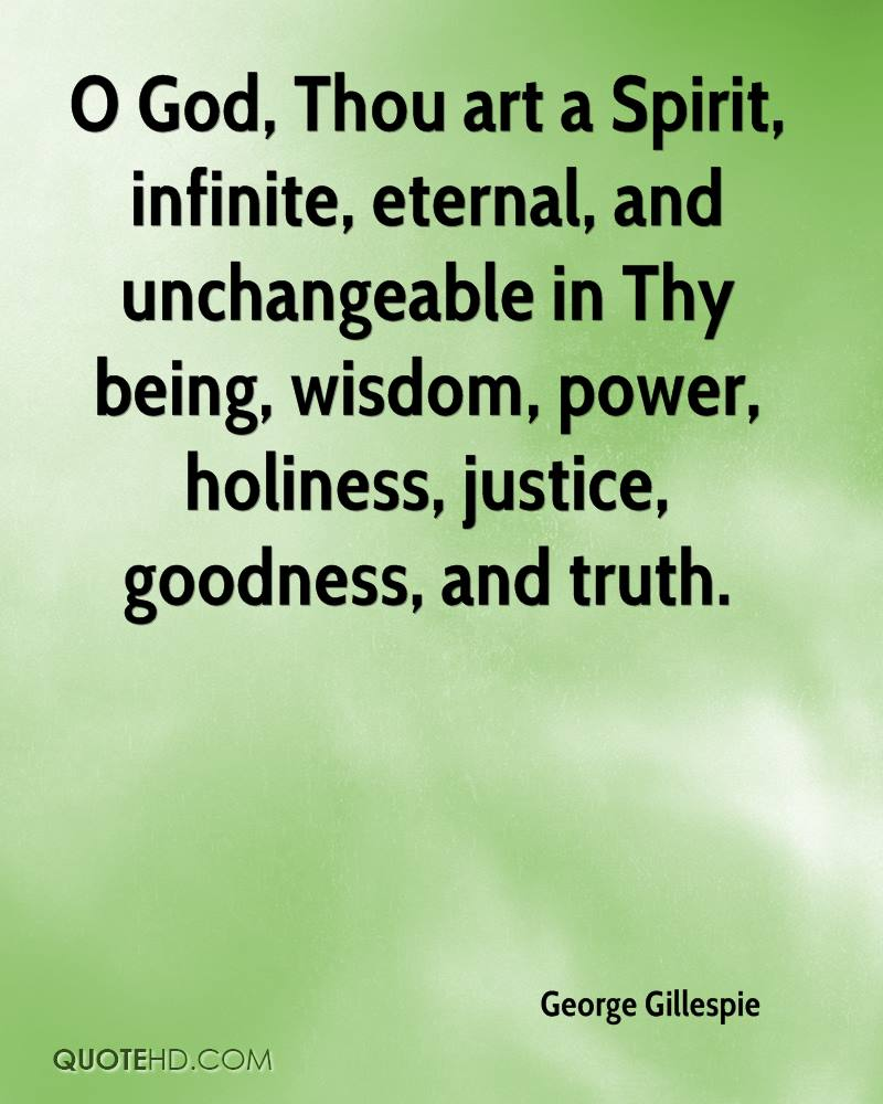 O God, Thou art a Spirit, infinite, eternal, and unchangeable in Thy being, wisdom, power, holiness, justice, goodness, and truth.