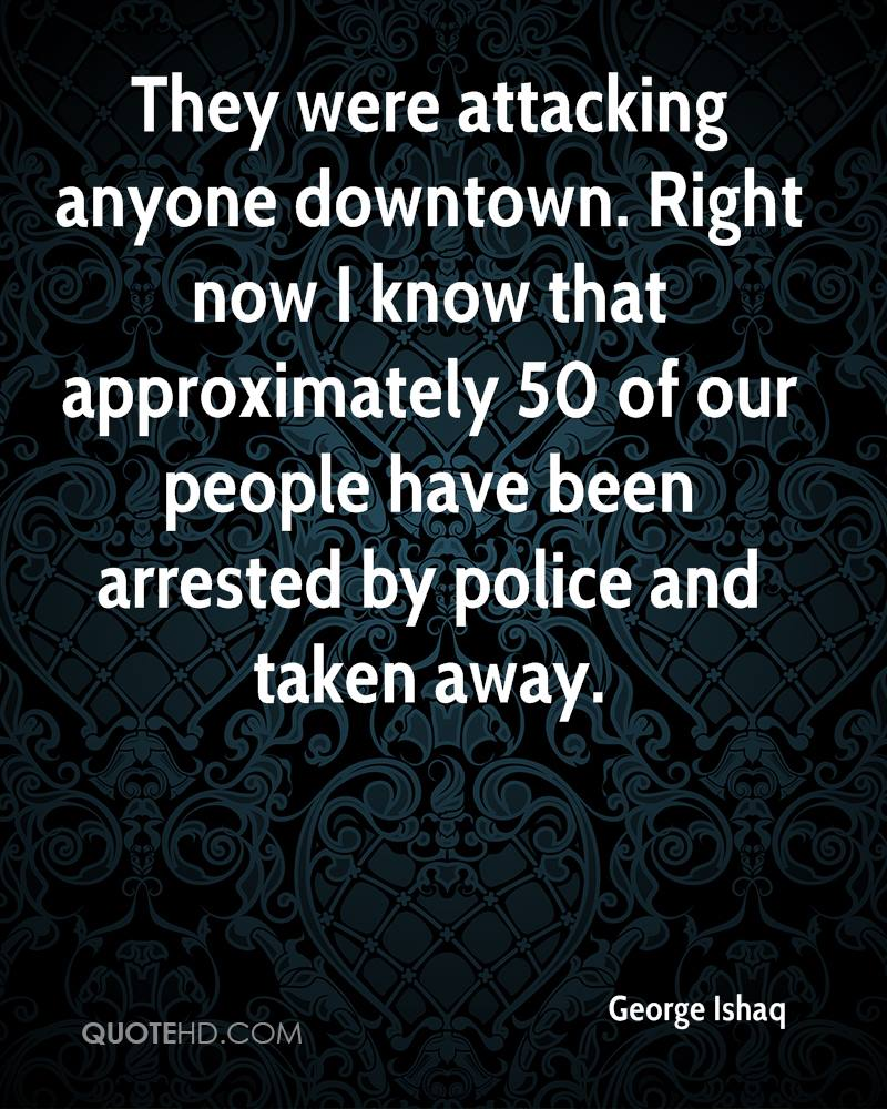 They were attacking anyone downtown. Right now I know that approximately 50 of our people have been arrested by police and taken away.