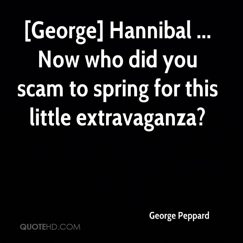 [George] Hannibal ... Now who did you scam to spring for this little extravaganza?