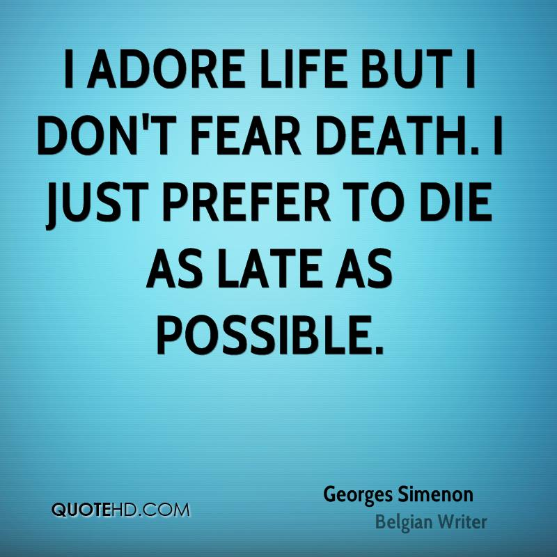 I adore life but I don't fear death. I just prefer to die as late as possible.