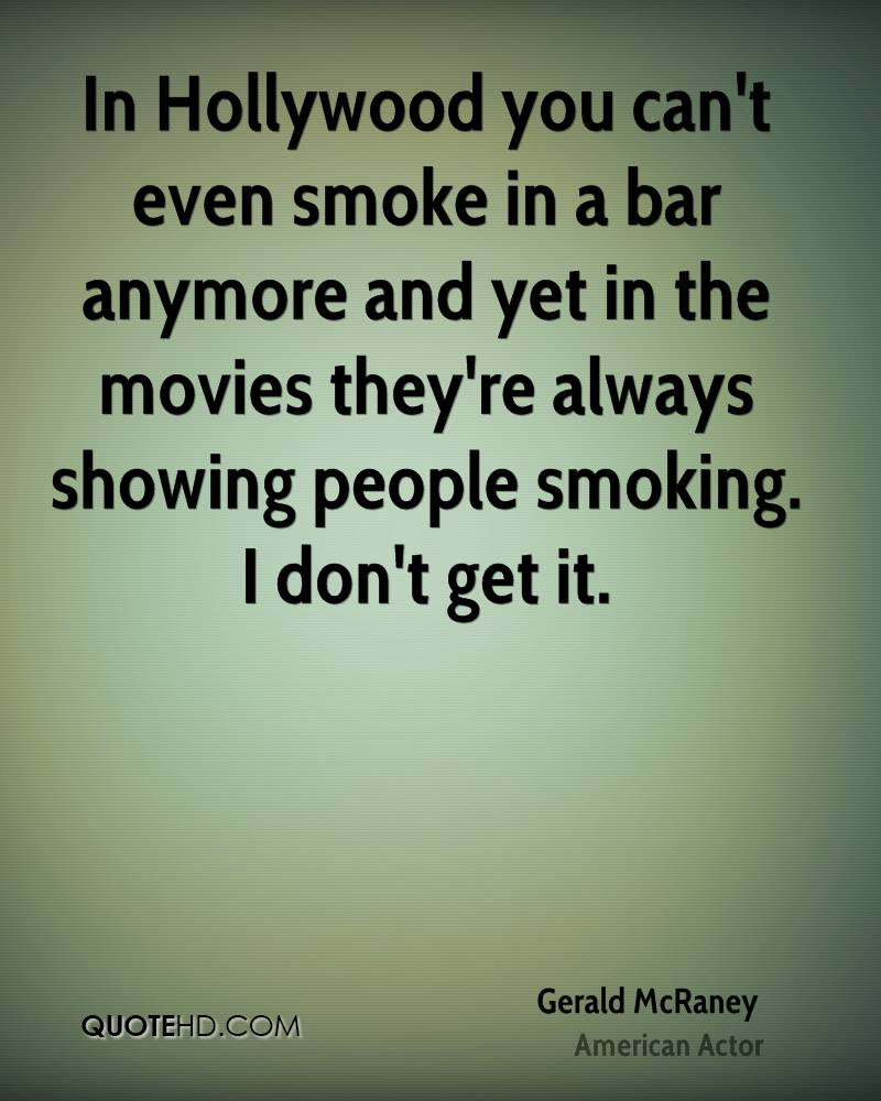 In Hollywood you can't even smoke in a bar anymore and yet in the movies they're always showing people smoking. I don't get it.