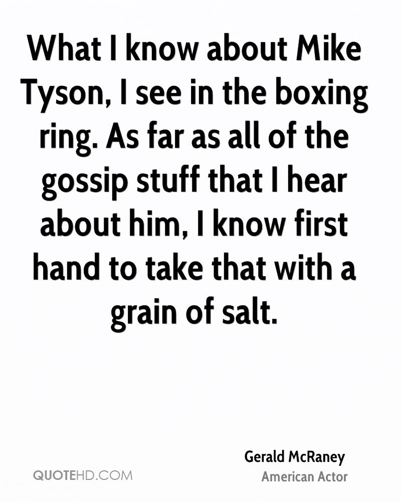 What I know about Mike Tyson, I see in the boxing ring. As far as all of the gossip stuff that I hear about him, I know first hand to take that with a grain of salt.