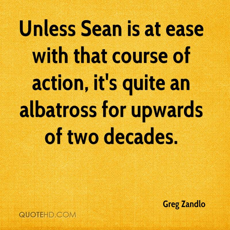 Unless Sean is at ease with that course of action, it's quite an albatross for upwards of two decades.