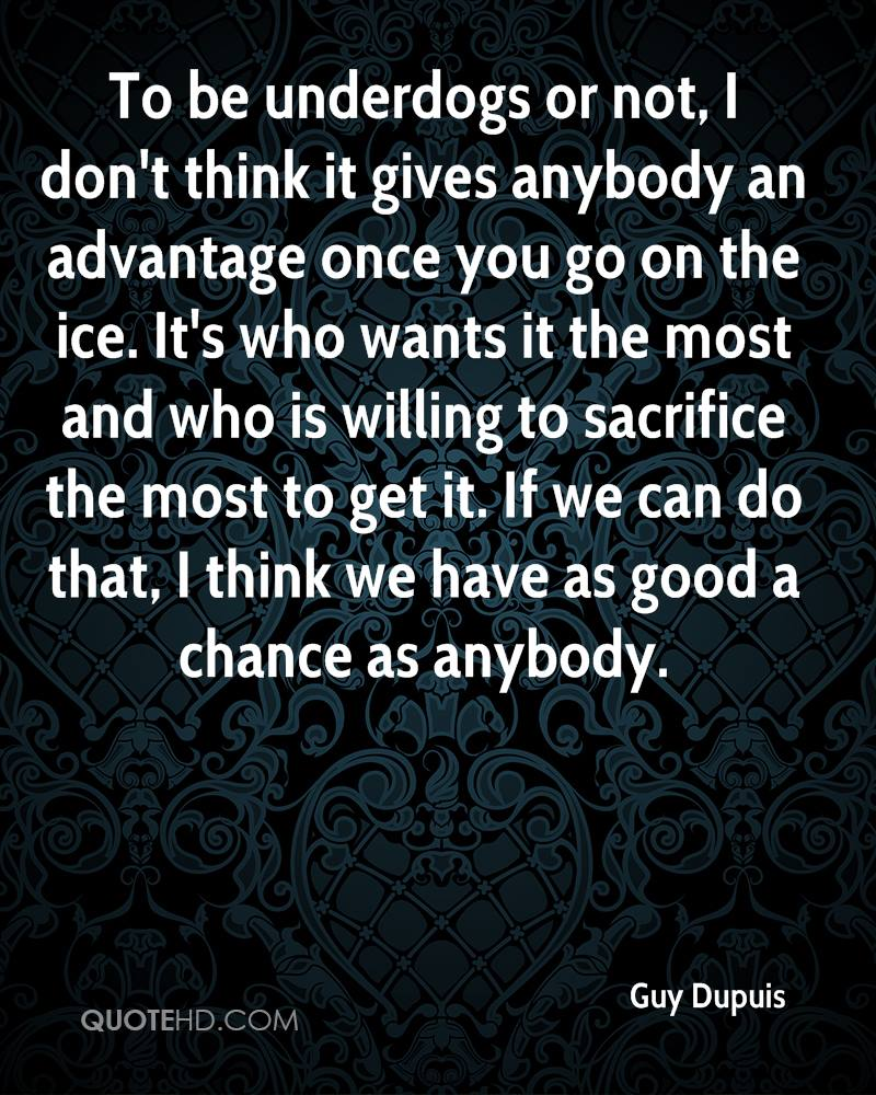 To be underdogs or not, I don't think it gives anybody an advantage once you go on the ice. It's who wants it the most and who is willing to sacrifice the most to get it. If we can do that, I think we have as good a chance as anybody.