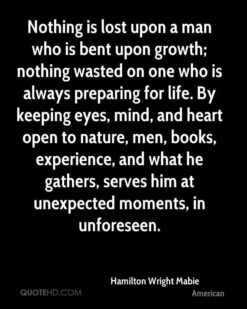 Nothing is lost upon a man who is bent upon growth; nothing wasted on one who is always preparing for life. By keeping eyes, mind, and heart open to nature, men, books, experience, and what he gathers, serves him at unexpected moments, in unforeseen.