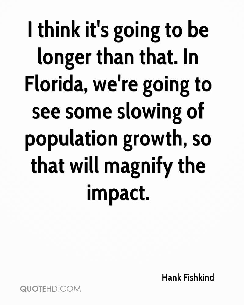 I think it's going to be longer than that. In Florida, we're going to see some slowing of population growth, so that will magnify the impact.