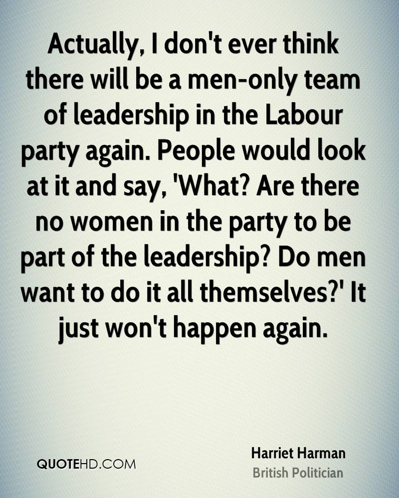 Actually, I don't ever think there will be a men-only team of leadership in the Labour party again. People would look at it and say, 'What? Are there no women in the party to be part of the leadership? Do men want to do it all themselves?' It just won't happen again.
