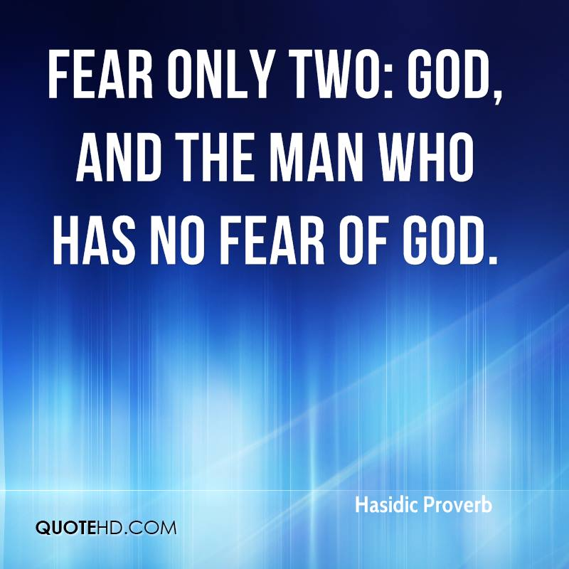Fear only two: God, and the man who has no fear of God.