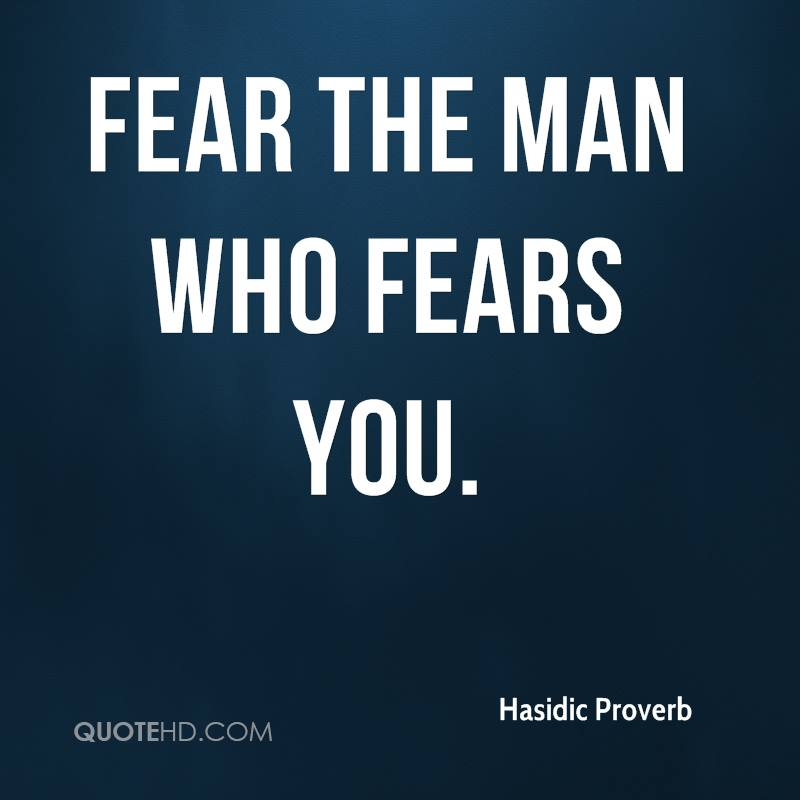Fear the man who fears you.