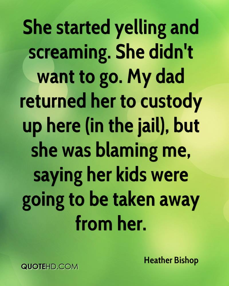 She started yelling and screaming. She didn't want to go. My dad returned her to custody up here (in the jail), but she was blaming me, saying her kids were going to be taken away from her.