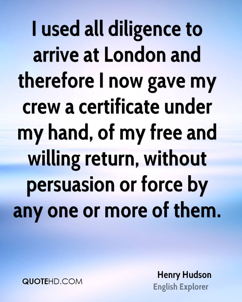 I used all diligence to arrive at London and therefore I now gave my crew a certificate under my hand, of my free and willing return, without persuasion or force by any one or more of them.