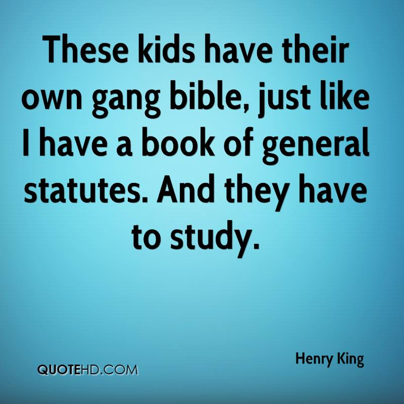 These kids have their own gang bible, just like I have a book of general statutes. And they have to study.