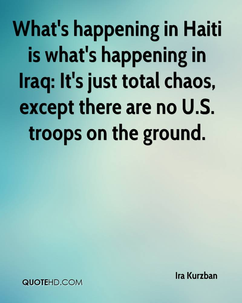 What's happening in Haiti is what's happening in Iraq: It's just total chaos, except there are no U.S. troops on the ground.
