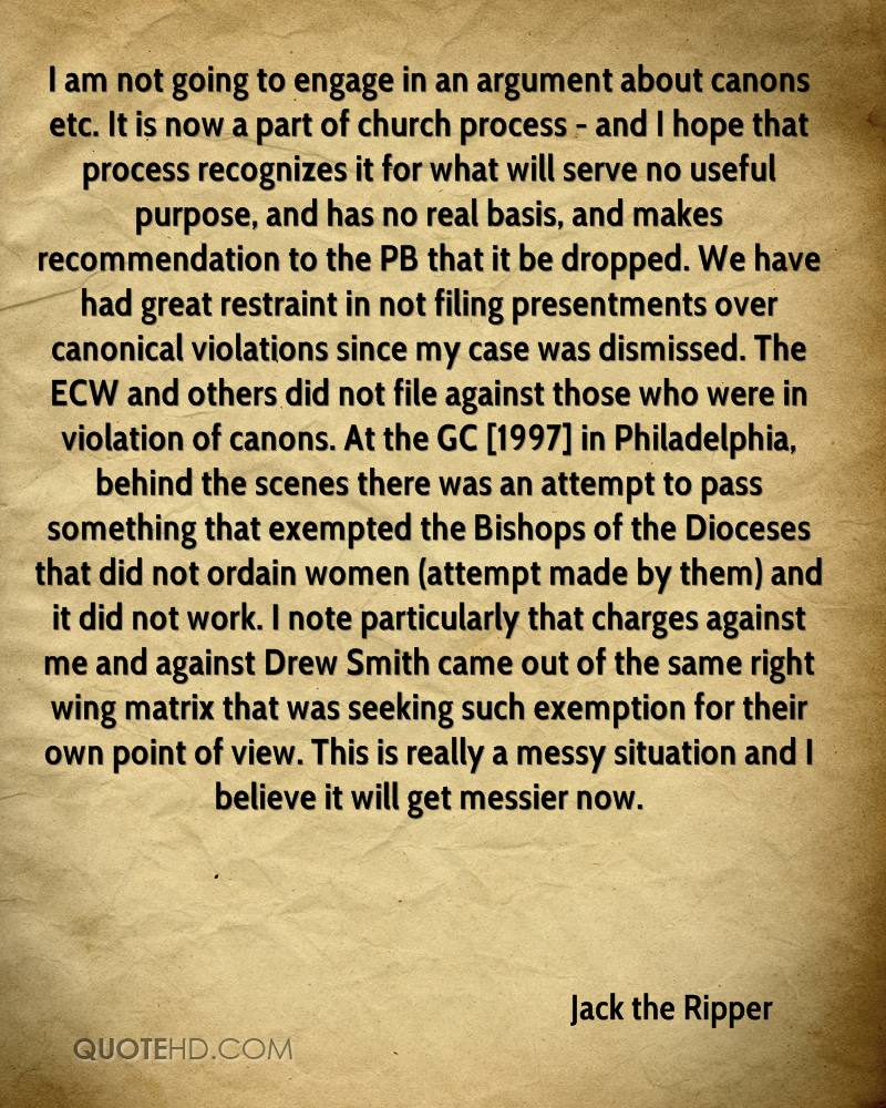 I am not going to engage in an argument about canons etc. It is now a part of church process - and I hope that process recognizes it for what will serve no useful purpose, and has no real basis, and makes recommendation to the PB that it be dropped. We have had great restraint in not filing presentments over canonical violations since my case was dismissed. The ECW and others did not file against those who were in violation of canons. At the GC [1997] in Philadelphia, behind the scenes there was an attempt to pass something that exempted the Bishops of the Dioceses that did not ordain women (attempt made by them) and it did not work. I note particularly that charges against me and against Drew Smith came out of the same right wing matrix that was seeking such exemption for their own point of view. This is really a messy situation and I believe it will get messier now.