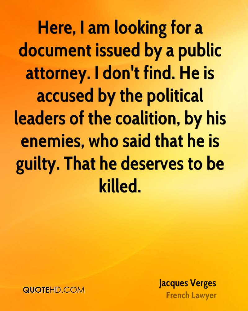 Here, I am looking for a document issued by a public attorney. I don't find. He is accused by the political leaders of the coalition, by his enemies, who said that he is guilty. That he deserves to be killed.