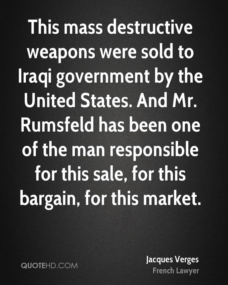 This mass destructive weapons were sold to Iraqi government by the United States. And Mr. Rumsfeld has been one of the man responsible for this sale, for this bargain, for this market.