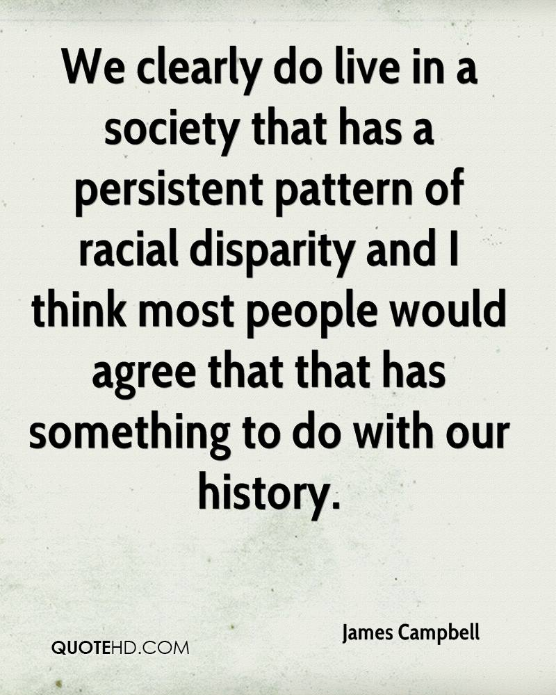 We clearly do live in a society that has a persistent pattern of racial disparity and I think most people would agree that that has something to do with our history.