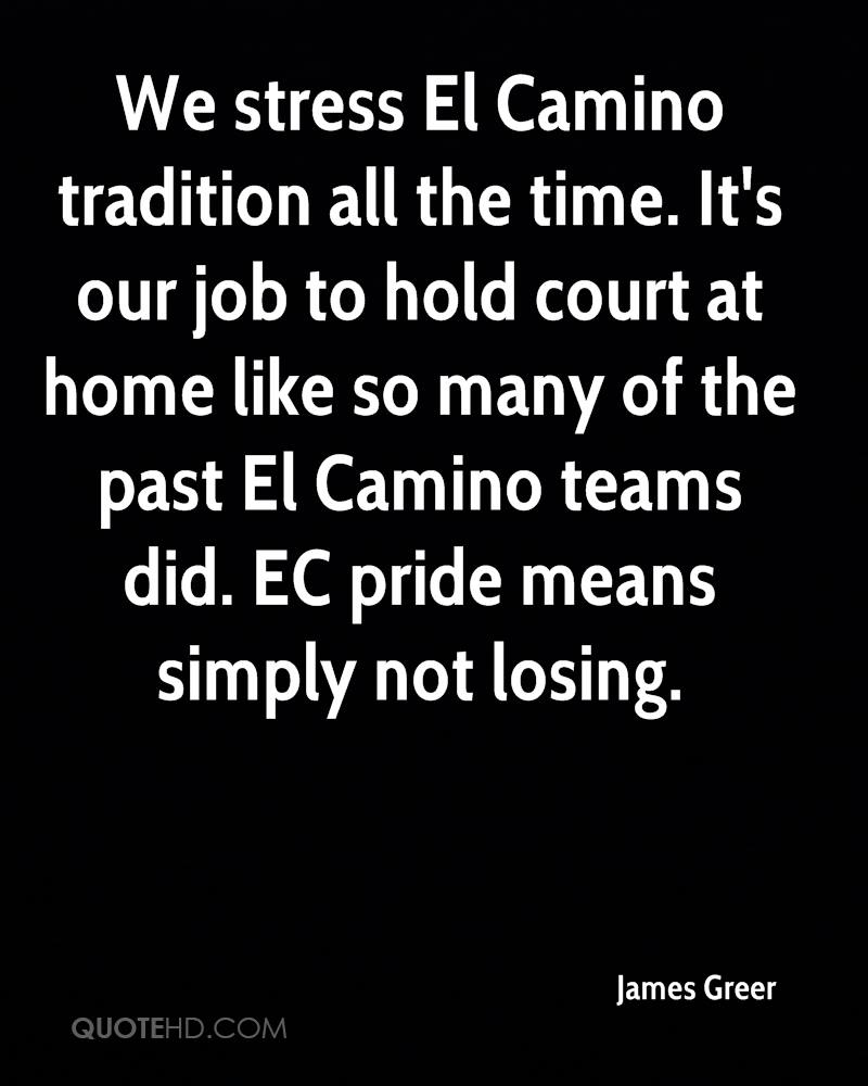We stress El Camino tradition all the time. It's our job to hold court at home like so many of the past El Camino teams did. EC pride means simply not losing.