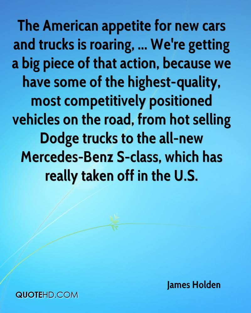 The American appetite for new cars and trucks is roaring, ... We're getting a big piece of that action, because we have some of the highest-quality, most competitively positioned vehicles on the road, from hot selling Dodge trucks to the all-new Mercedes-Benz S-class, which has really taken off in the U.S.