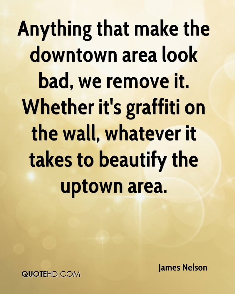Anything that make the downtown area look bad, we remove it. Whether it's graffiti on the wall, whatever it takes to beautify the uptown area.