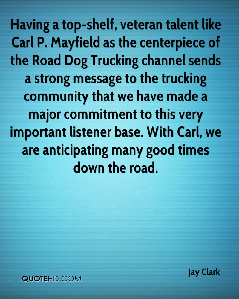 Having a top-shelf, veteran talent like Carl P. Mayfield as the centerpiece of the Road Dog Trucking channel sends a strong message to the trucking community that we have made a major commitment to this very important listener base. With Carl, we are anticipating many good times down the road.