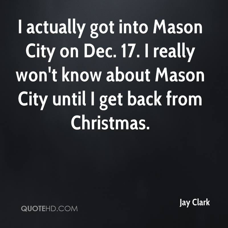 I actually got into Mason City on Dec. 17. I really won't know about Mason City until I get back from Christmas.