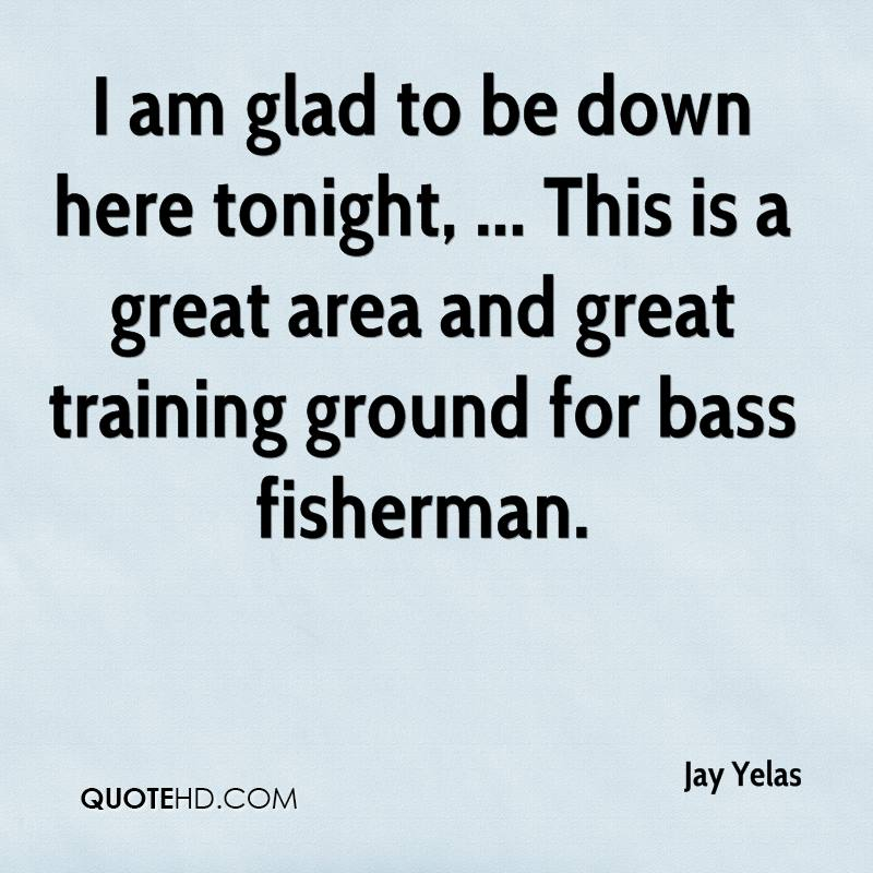 I am glad to be down here tonight, ... This is a great area and great training ground for bass fisherman.