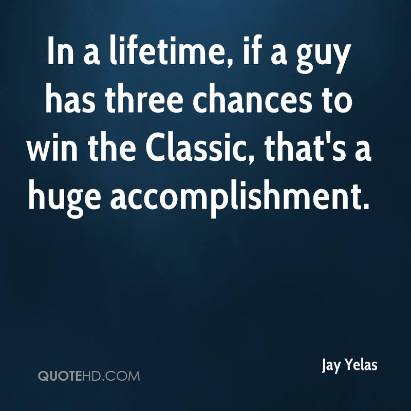 In a lifetime, if a guy has three chances to win the Classic, that's a huge accomplishment.
