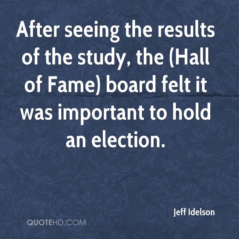 After seeing the results of the study, the (Hall of Fame) board felt it was important to hold an election.