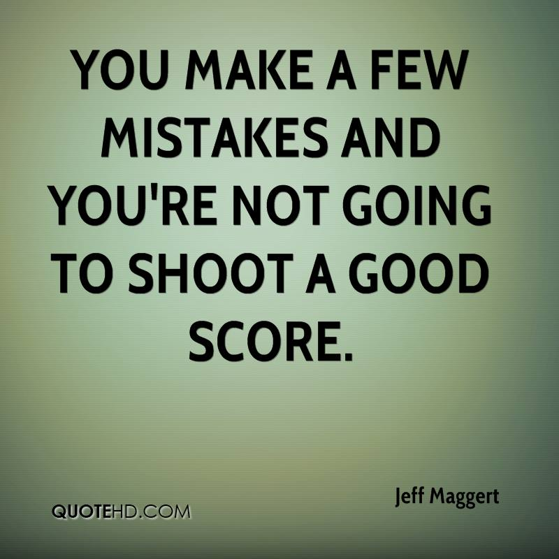 You make a few mistakes and you're not going to shoot a good score.