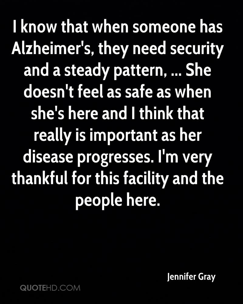 I know that when someone has Alzheimer's, they need security and a steady pattern, ... She doesn't feel as safe as when she's here and I think that really is important as her disease progresses. I'm very thankful for this facility and the people here.