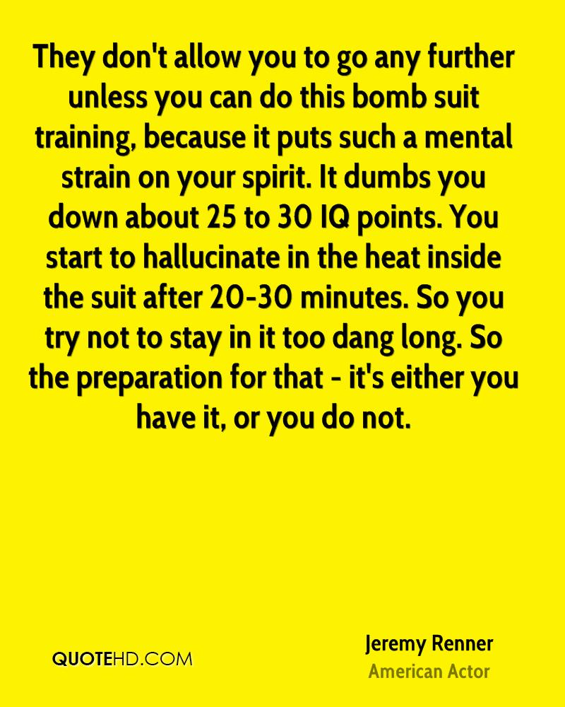 They don't allow you to go any further unless you can do this bomb suit training, because it puts such a mental strain on your spirit. It dumbs you down about 25 to 30 IQ points. You start to hallucinate in the heat inside the suit after 20-30 minutes. So you try not to stay in it too dang long. So the preparation for that - it's either you have it, or you do not.