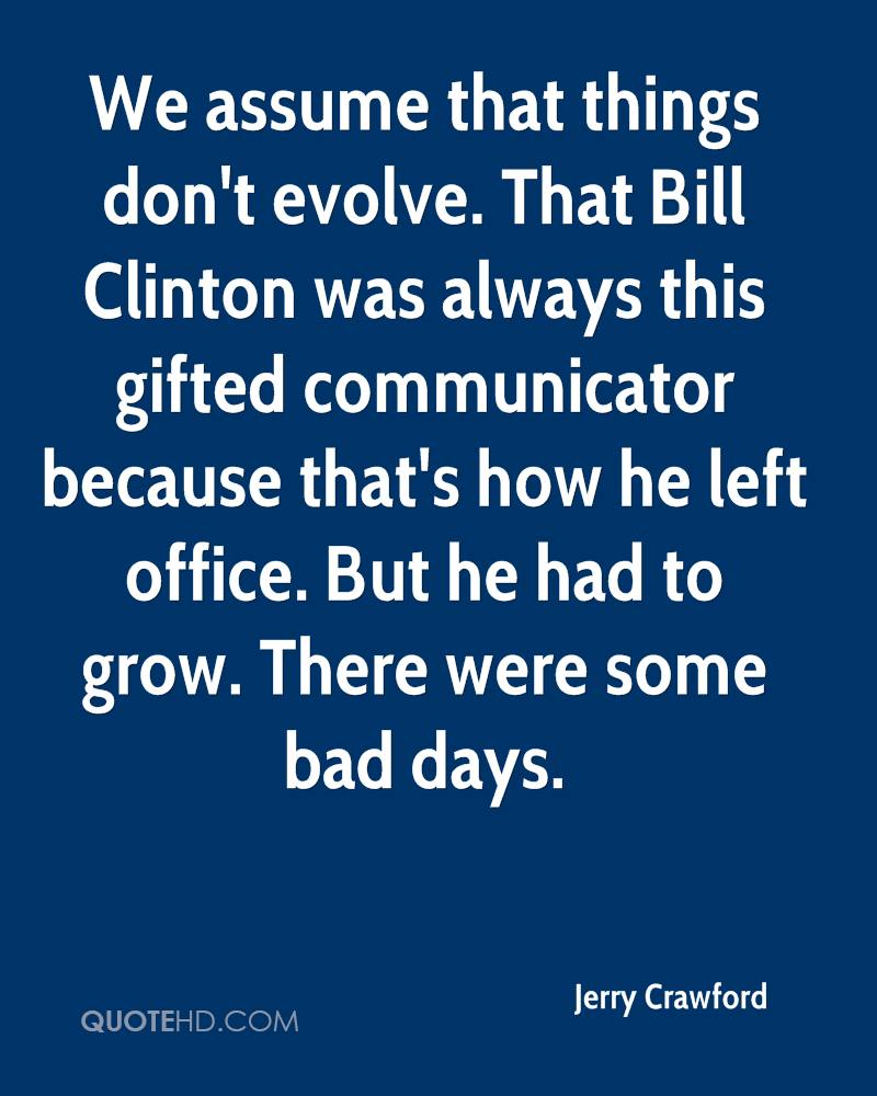 We assume that things don't evolve. That Bill Clinton was always this gifted communicator because that's how he left office. But he had to grow. There were some bad days.