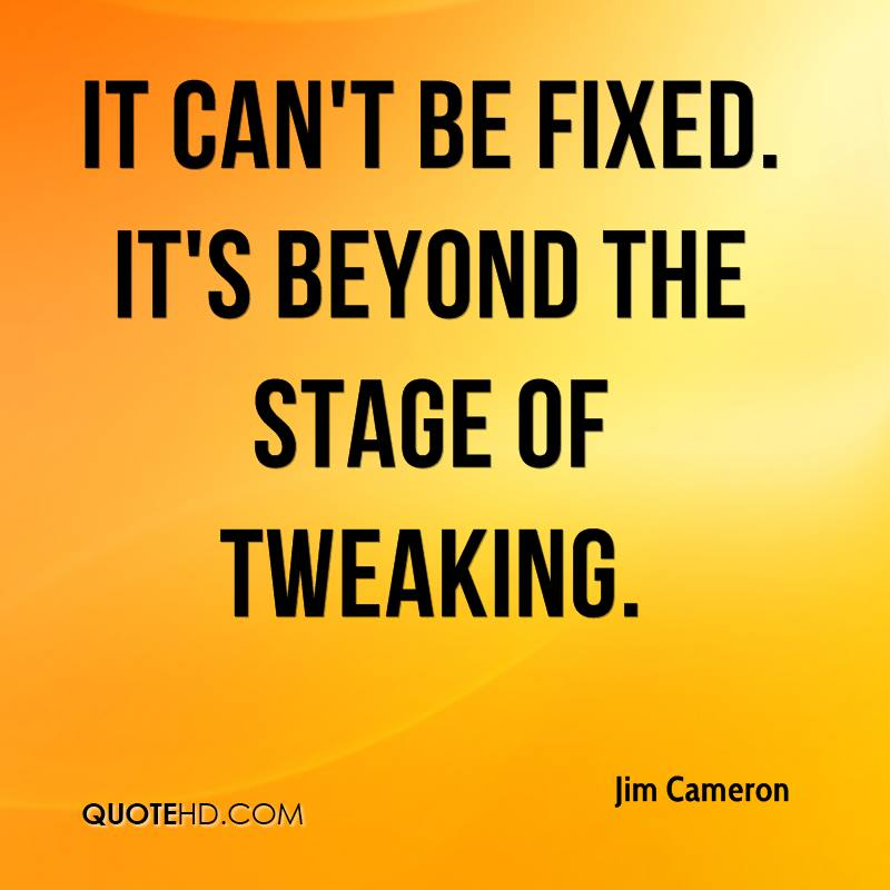 It can't be fixed. It's beyond the stage of tweaking.