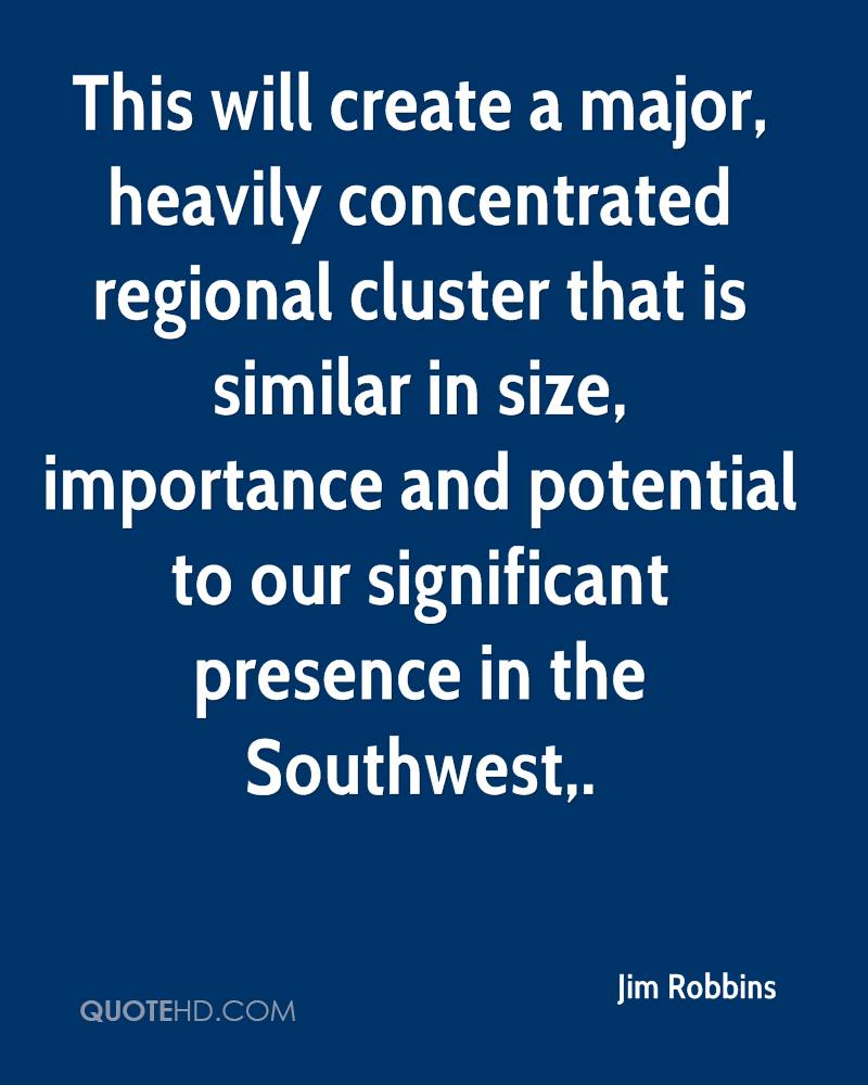 This will create a major, heavily concentrated regional cluster that is similar in size, importance and potential to our significant presence in the Southwest.