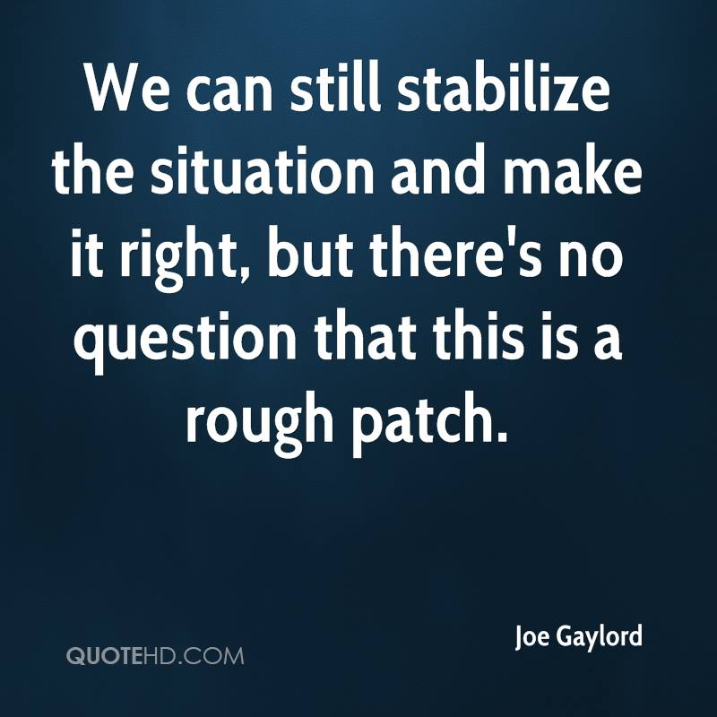 We can still stabilize the situation and make it right, but there's no question that this is a rough patch.