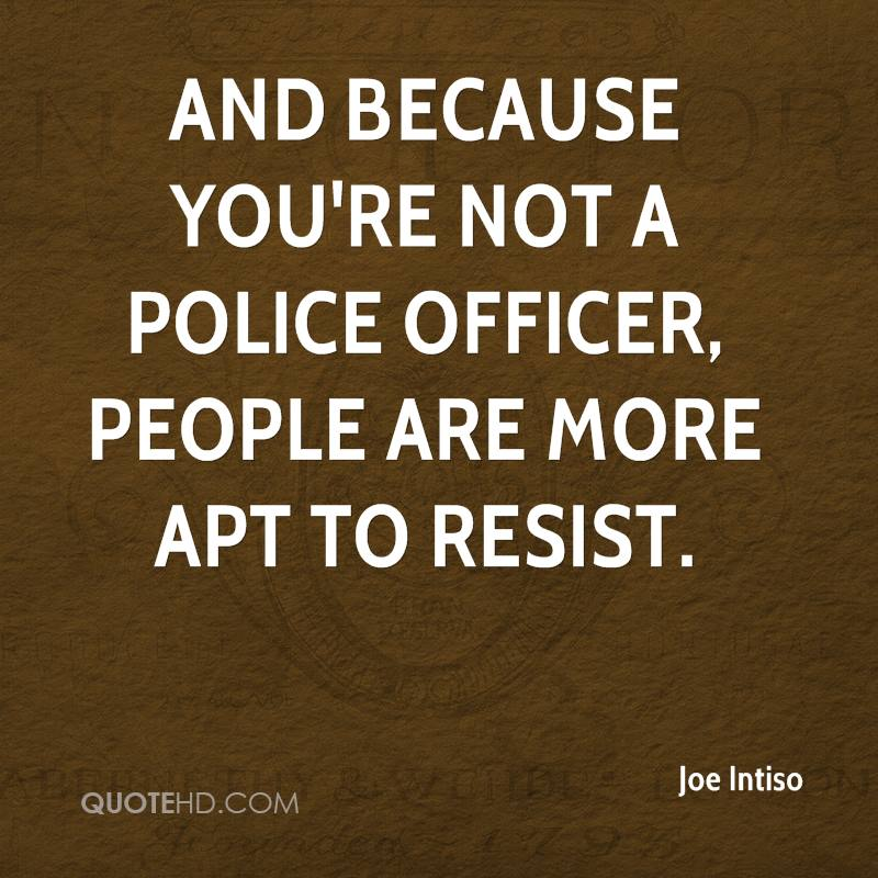 And because you're not a police officer, people are more apt to resist.