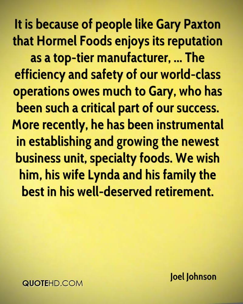 It is because of people like Gary Paxton that Hormel Foods enjoys its reputation as a top-tier manufacturer, ... The efficiency and safety of our world-class operations owes much to Gary, who has been such a critical part of our success. More recently, he has been instrumental in establishing and growing the newest business unit, specialty foods. We wish him, his wife Lynda and his family the best in his well-deserved retirement.
