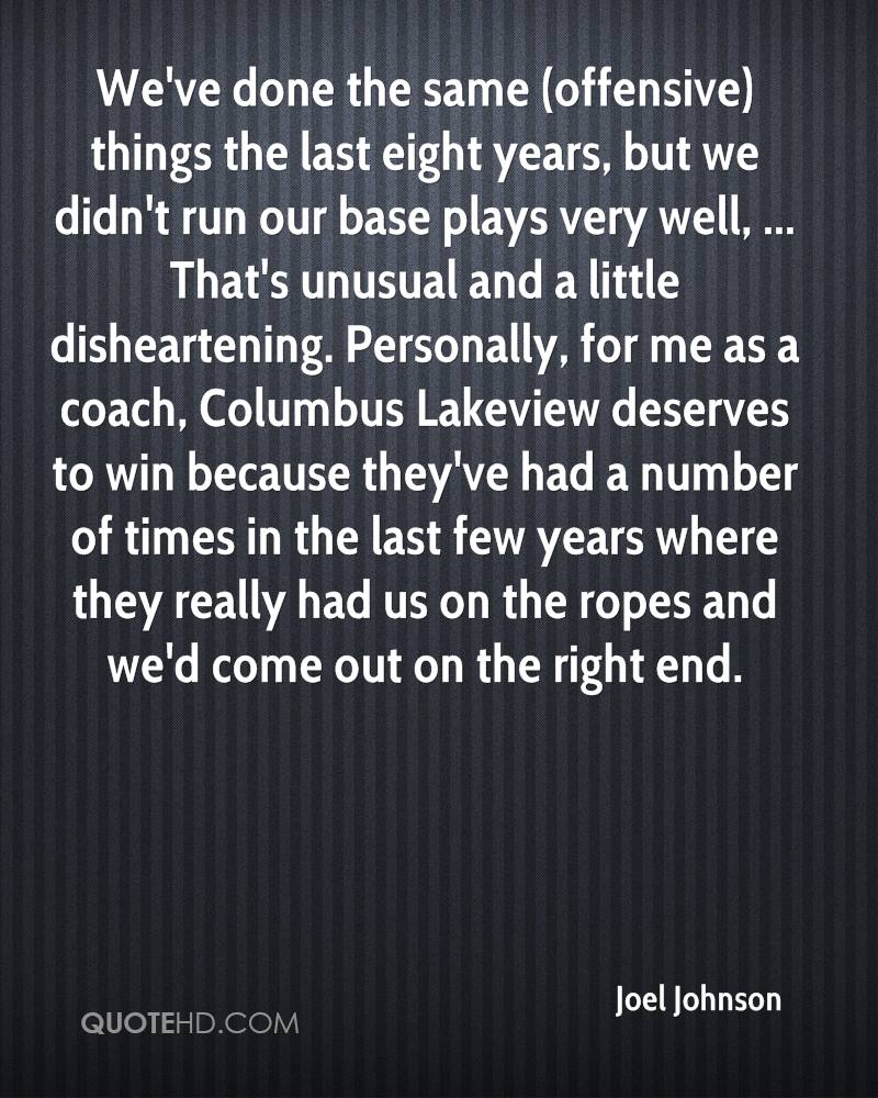 We've done the same (offensive) things the last eight years, but we didn't run our base plays very well, ... That's unusual and a little disheartening. Personally, for me as a coach, Columbus Lakeview deserves to win because they've had a number of times in the last few years where they really had us on the ropes and we'd come out on the right end.