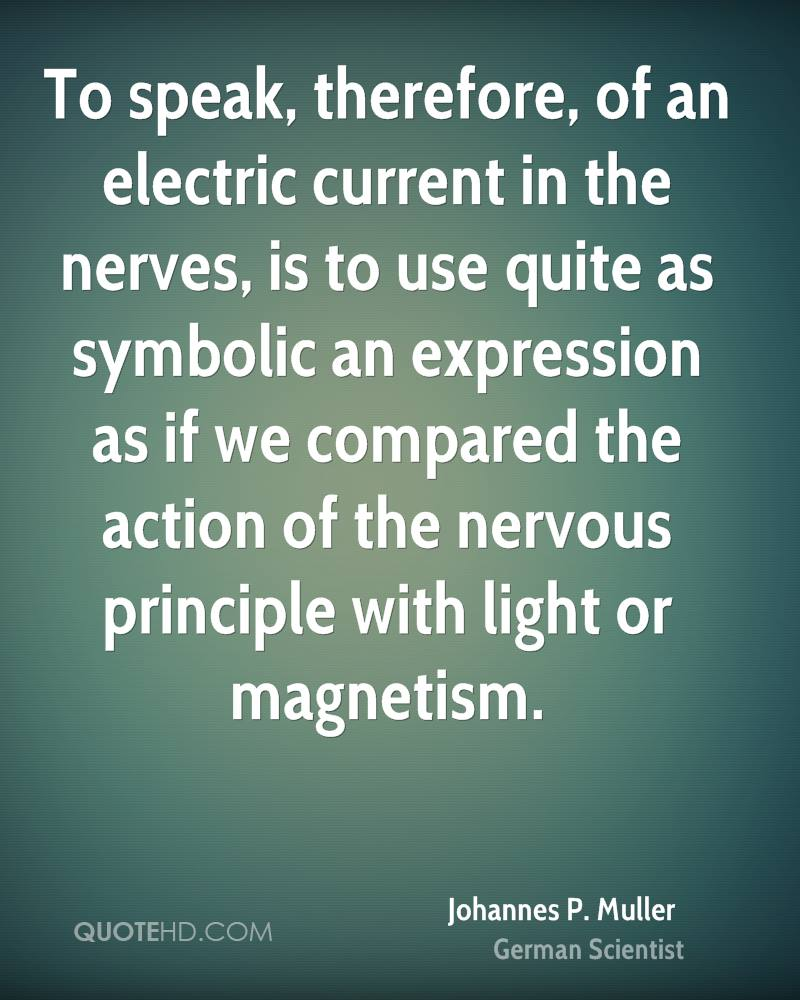 To speak, therefore, of an electric current in the nerves, is to use quite as symbolic an expression as if we compared the action of the nervous principle with light or magnetism.